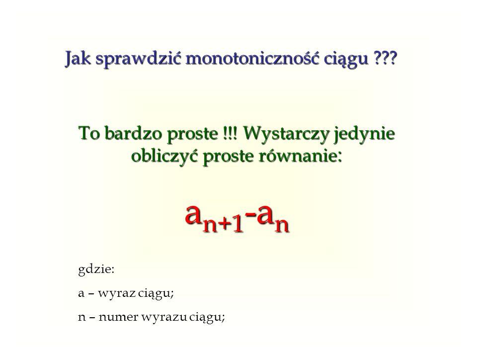 Jak sprawdzić monotoniczność ciągu ??? To bardzo proste !!! Wystarczy jedynie obliczyć proste równanie : a n+1 -a n gdzie: a – wyraz ciągu; n – numer