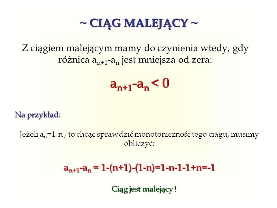 ~ CIĄG MALEJĄCY ~ Z ciągiem malejącym mamy do czynienia wtedy, gdy różnica an+1-an jest mniejsza od zera: an+1-an < 0 Na przykład: Jeżeli an=1-n, to c