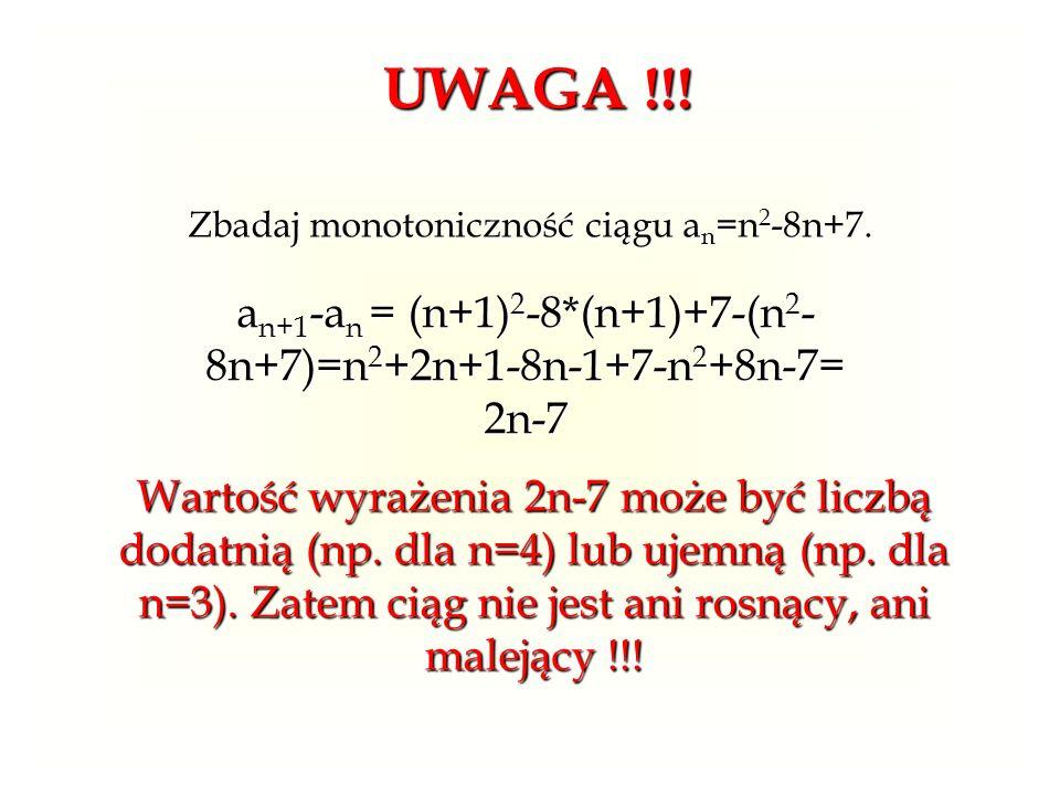 UWAGA !!! Zbadaj monotoniczność ciągu a n =n 2 -8n+7. an+1-an = (n+1)2-8*(n+1)+7-(n2- 8n+7)=n2+2n+1-8n-1+7-n2+8n-7= 2n-7 Wartość wyrażenia 2n-7 może b