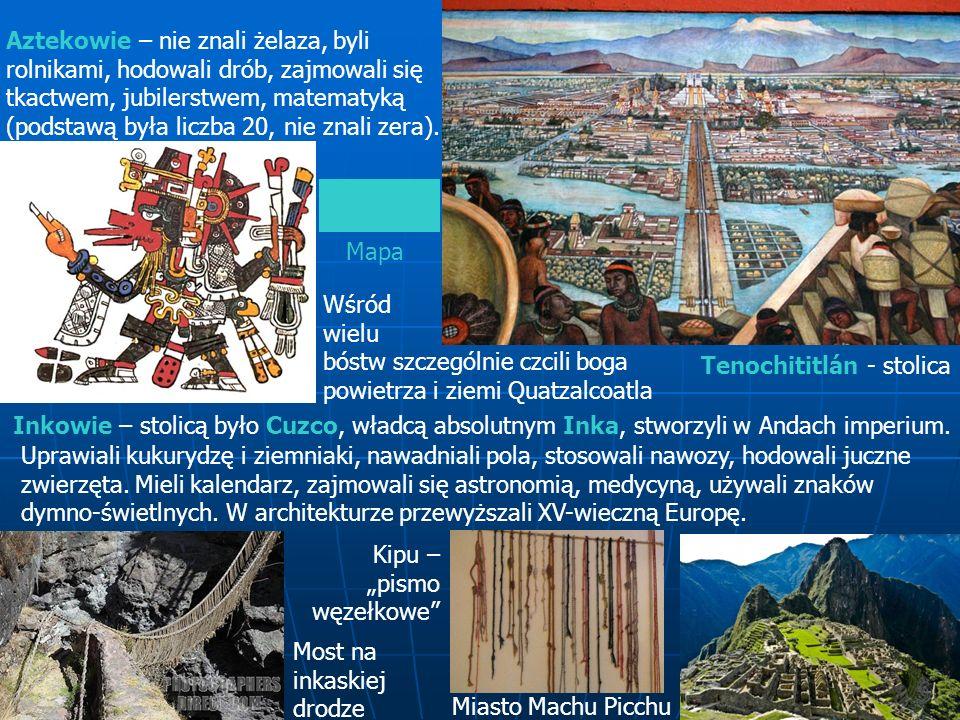 Aztekowie – nie znali żelaza, byli rolnikami, hodowali drób, zajmowali się tkactwem, jubilerstwem, matematyką (podstawą była liczba 20, nie znali zera