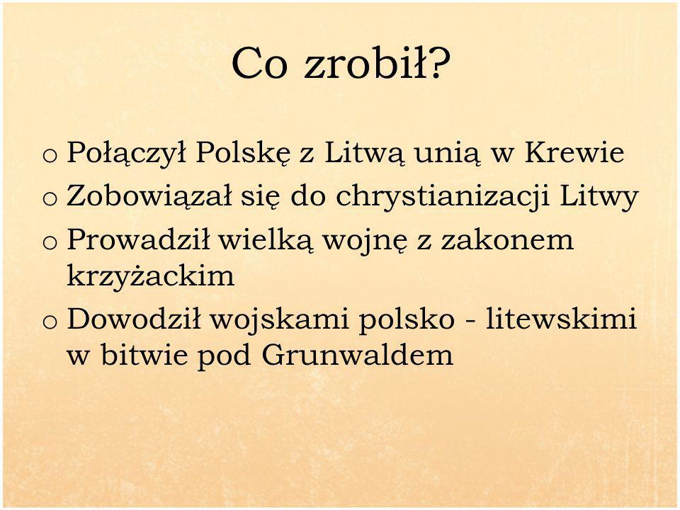 Co zrobił? o Połączył Polskę z Litwą unią w Krewie o Zobowiązał się do chrystianizacji Litwy o Prowadził wielką wojnę z zakonem krzyżackim o Dowodził