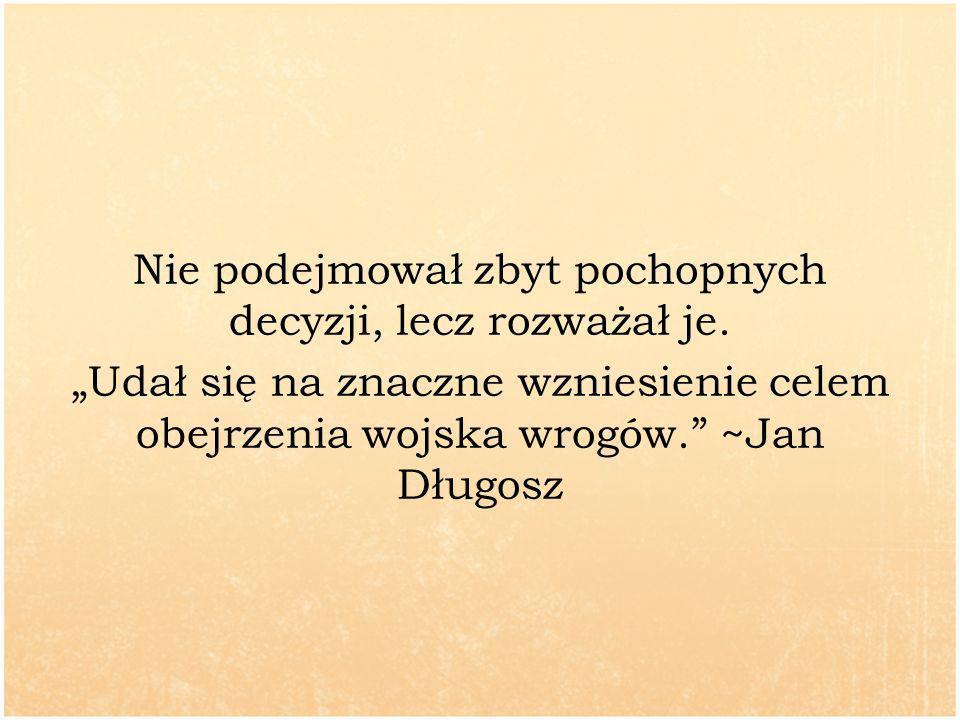 Nie podejmował zbyt pochopnych decyzji, lecz rozważał je. Udał się na znaczne wzniesienie celem obejrzenia wojska wrogów. ~Jan Długosz