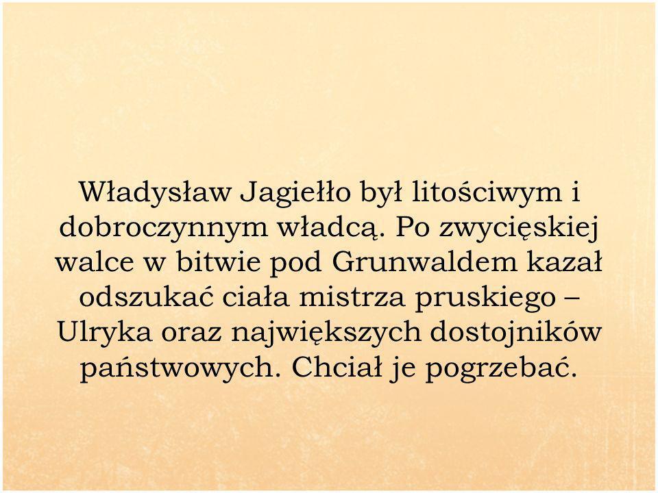 Władysław Jagiełło był litościwym i dobroczynnym władcą. Po zwycięskiej walce w bitwie pod Grunwaldem kazał odszukać ciała mistrza pruskiego – Ulryka