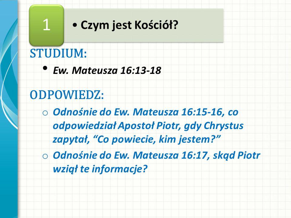STUDIUM: Ew. Mateusza 16:13-18 ODPOWIEDZ: o Odnośnie do Ew. Mateusza 16:15-16, co odpowiedział Apostoł Piotr, gdy Chrystus zapytał, Co powiecie, kim j