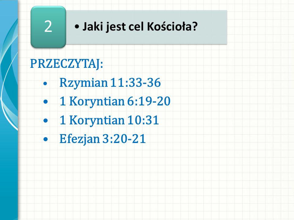 PRZECZYTAJ: Rzymian 11:33-36 1 Koryntian 6:19-20 1 Koryntian 10:31 Efezjan 3:20-21 Jaki jest cel Kościoła? 2