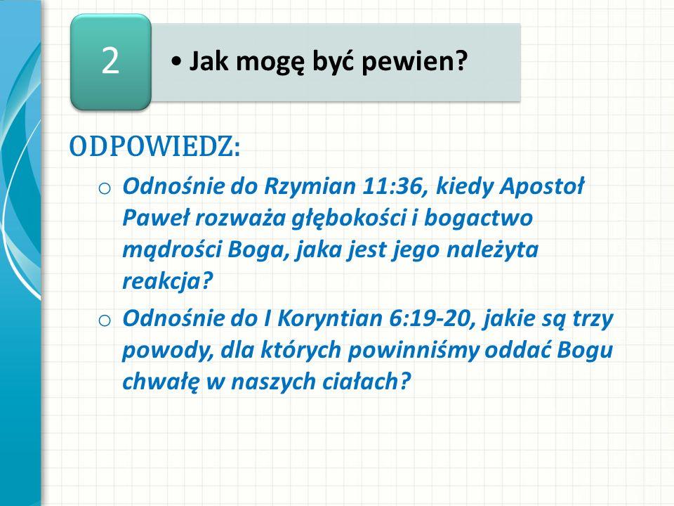 ODPOWIEDZ: o Odnośnie do Rzymian 11:36, kiedy Apostoł Paweł rozważa głębokości i bogactwo mądrości Boga, jaka jest jego należyta reakcja? o Odnośnie d
