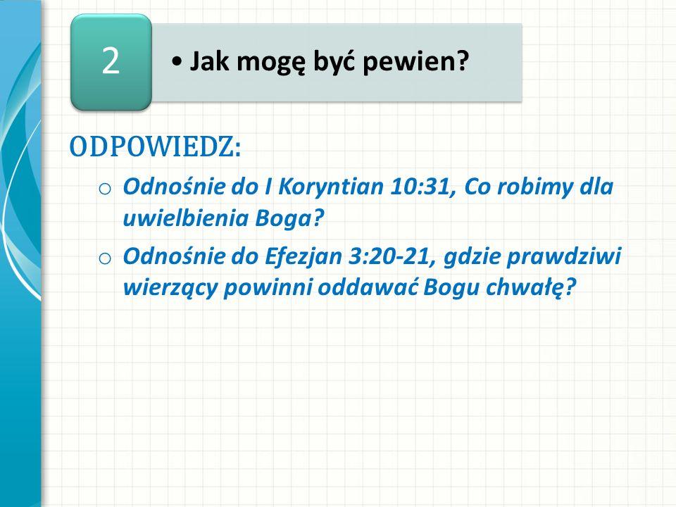 ODPOWIEDZ: o Odnośnie do I Koryntian 10:31, Co robimy dla uwielbienia Boga? o Odnośnie do Efezjan 3:20-21, gdzie prawdziwi wierzący powinni oddawać Bo