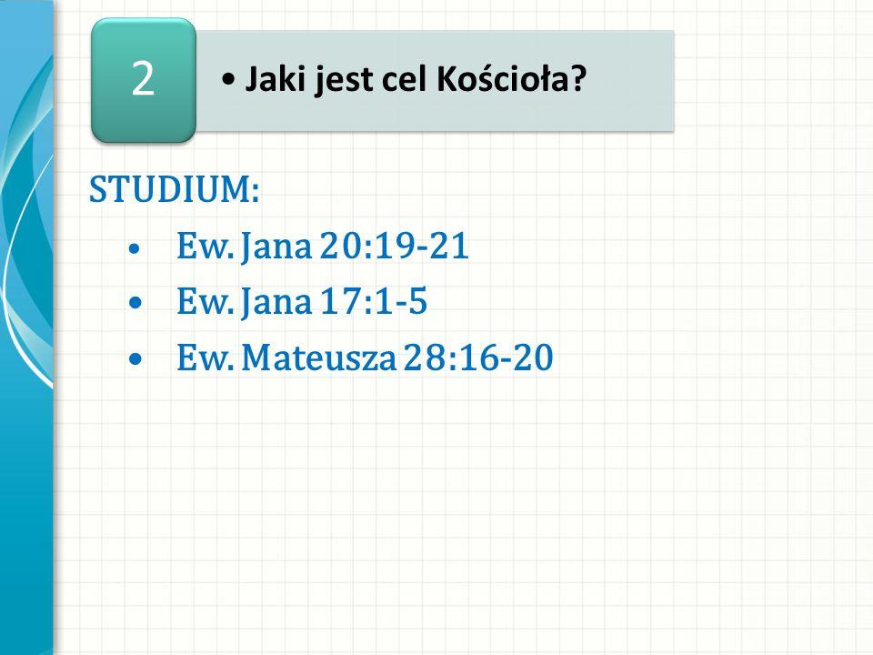 STUDIUM: Ew. Jana 20:19-21 Ew. Jana 17:1-5 Ew. Mateusza 28:16-20 Jaki jest cel Kościoła? 2