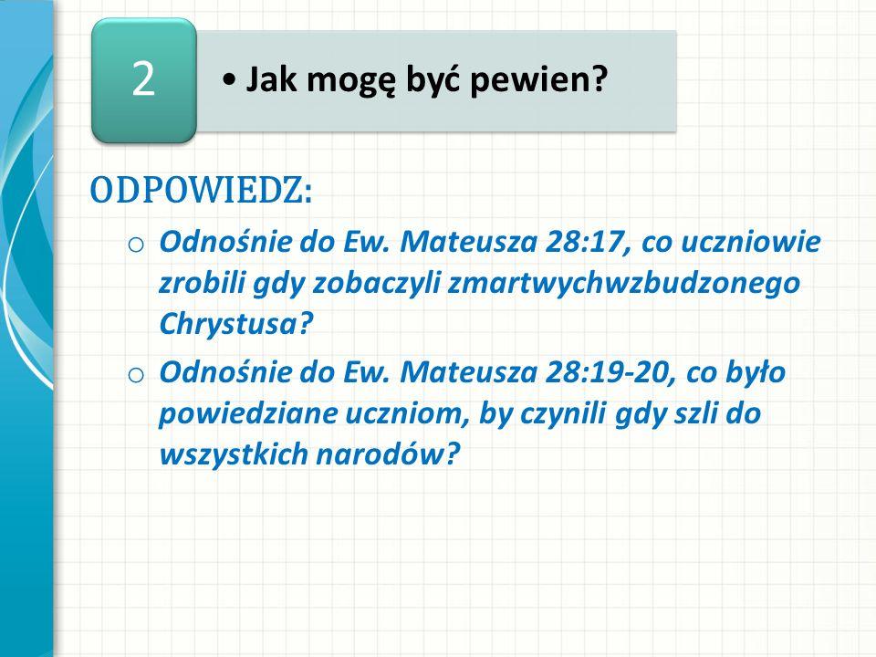 ODPOWIEDZ: o Odnośnie do Ew. Mateusza 28:17, co uczniowie zrobili gdy zobaczyli zmartwychwzbudzonego Chrystusa? o Odnośnie do Ew. Mateusza 28:19-20, c