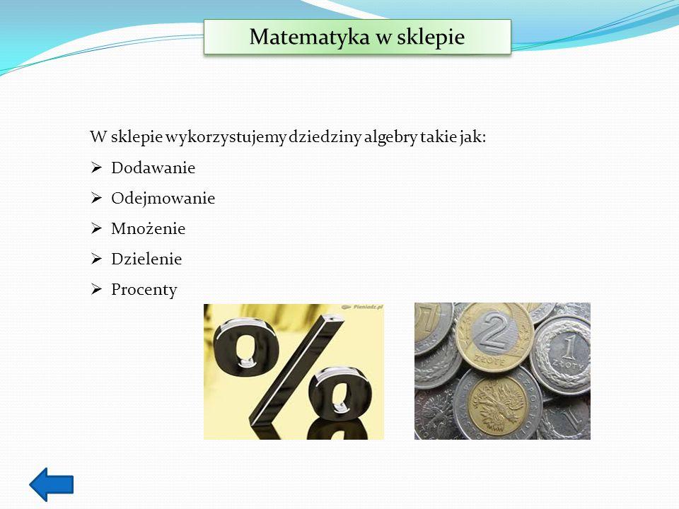 Matematyka w sklepie W sklepie wykorzystujemy dziedziny algebry takie jak: Dodawanie Odejmowanie Mnożenie Dzielenie Procenty