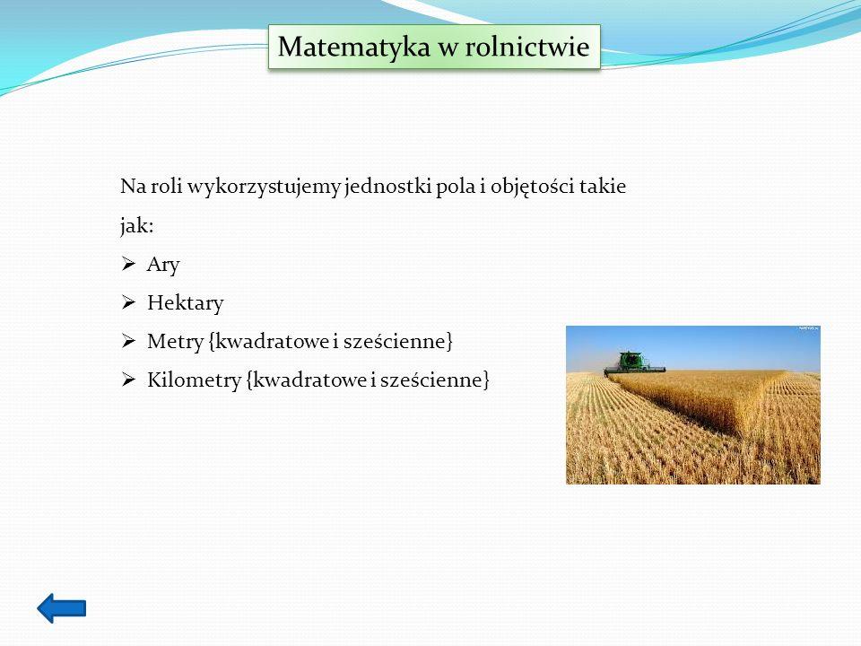 Matematyka w rolnictwie Na roli wykorzystujemy jednostki pola i objętości takie jak: Ary Hektary Metry {kwadratowe i sześcienne} Kilometry {kwadratowe