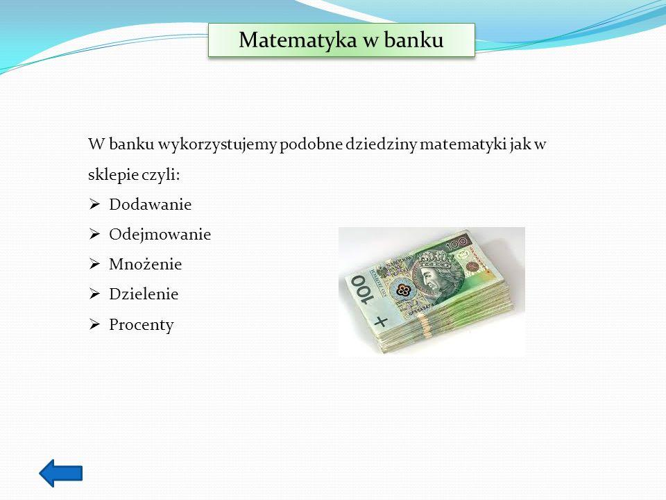 Matematyka w banku W banku wykorzystujemy podobne dziedziny matematyki jak w sklepie czyli: Dodawanie Odejmowanie Mnożenie Dzielenie Procenty