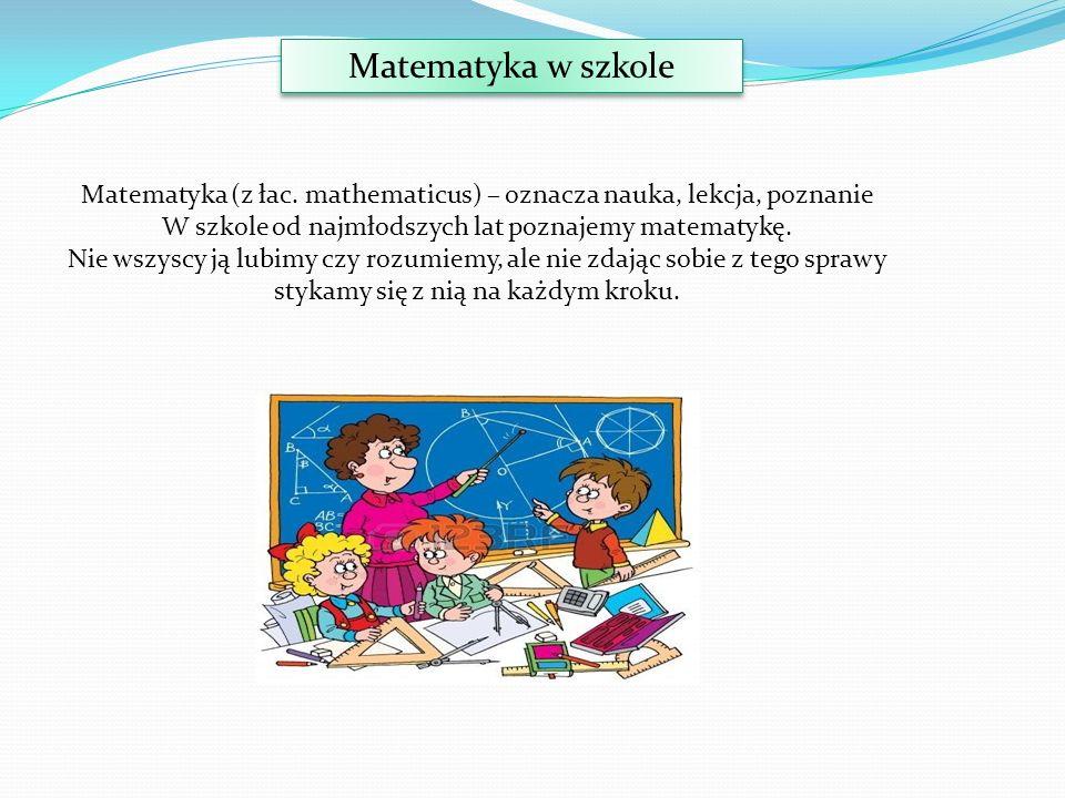 Matematyka w szkole Matematyka (z łac. mathematicus) – oznacza nauka, lekcja, poznanie W szkole od najmłodszych lat poznajemy matematykę. Nie wszyscy