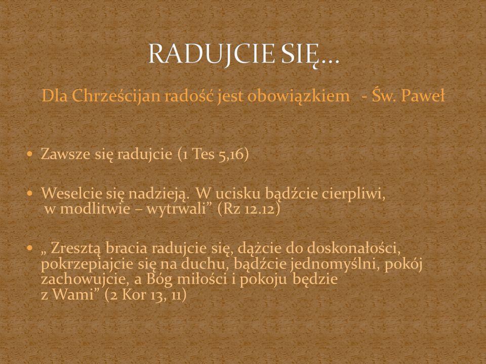 Dla Chrześcijan radość jest obowiązkiem - Św. Paweł Zawsze się radujcie (1 Tes 5,16) Weselcie się nadzieją. W ucisku bądźcie cierpliwi, w modlitwie –