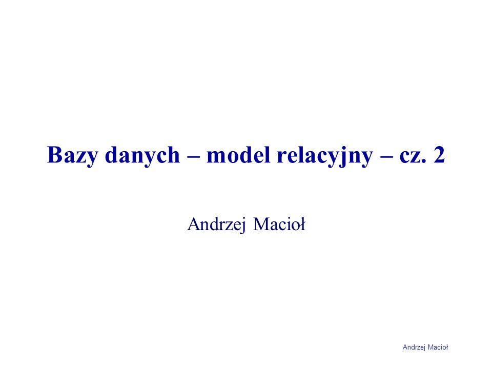 Andrzej Macioł Bazy danych – model relacyjny – cz. 2 Andrzej Macioł