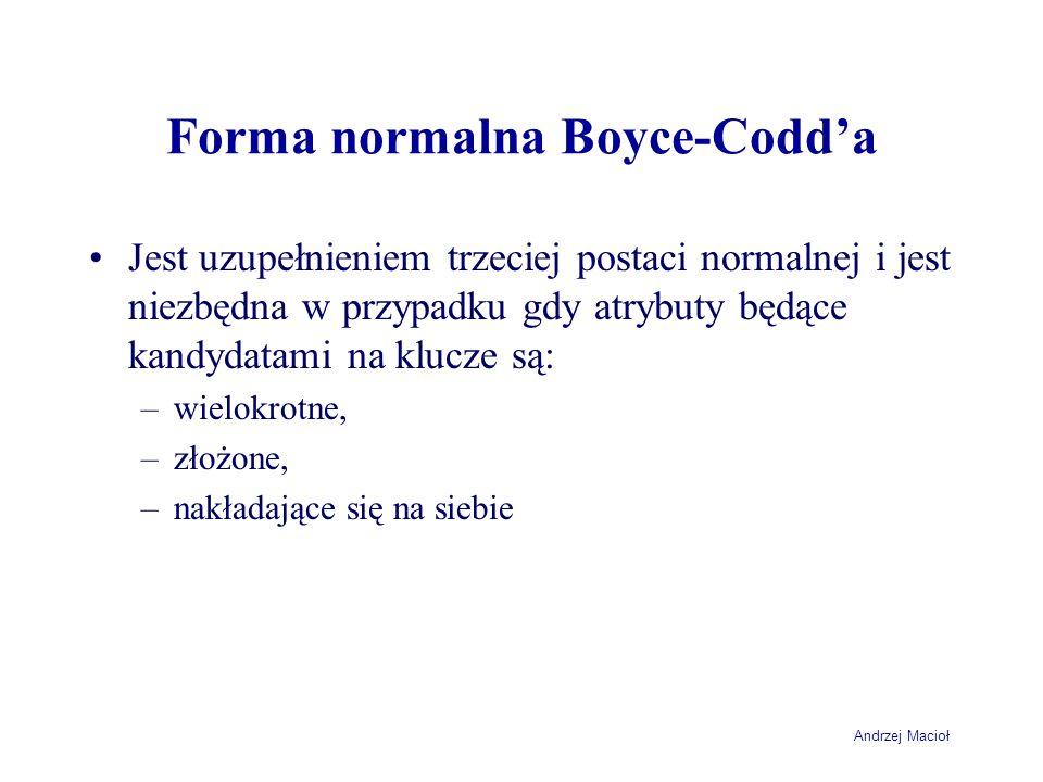 Andrzej Macioł Forma normalna Boyce-Codda Jest uzupełnieniem trzeciej postaci normalnej i jest niezbędna w przypadku gdy atrybuty będące kandydatami na klucze są: –wielokrotne, –złożone, –nakładające się na siebie