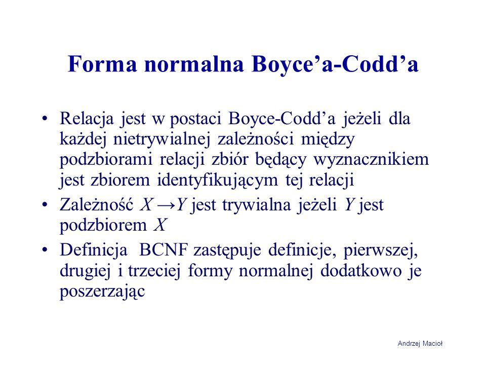 Andrzej Macioł Forma normalna Boycea-Codda Relacja jest w postaci Boyce-Codda jeżeli dla każdej nietrywialnej zależności między podzbiorami relacji zbiór będący wyznacznikiem jest zbiorem identyfikującym tej relacji Zależność X Y jest trywialna jeżeli Y jest podzbiorem X Definicja BCNF zastępuje definicje, pierwszej, drugiej i trzeciej formy normalnej dodatkowo je poszerzając