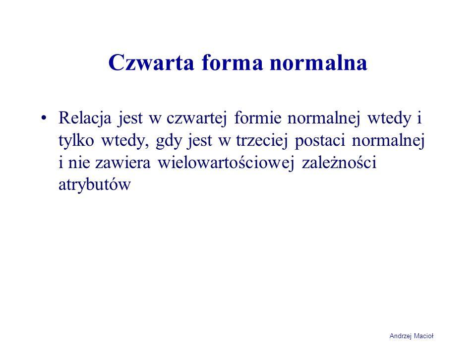 Andrzej Macioł Czwarta forma normalna Relacja jest w czwartej formie normalnej wtedy i tylko wtedy, gdy jest w trzeciej postaci normalnej i nie zawiera wielowartościowej zależności atrybutów