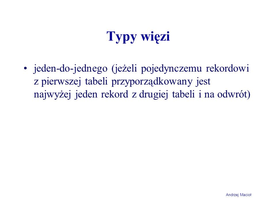 Andrzej Macioł Typy więzi jeden-do-jednego (jeżeli pojedynczemu rekordowi z pierwszej tabeli przyporządkowany jest najwyżej jeden rekord z drugiej tabeli i na odwrót)