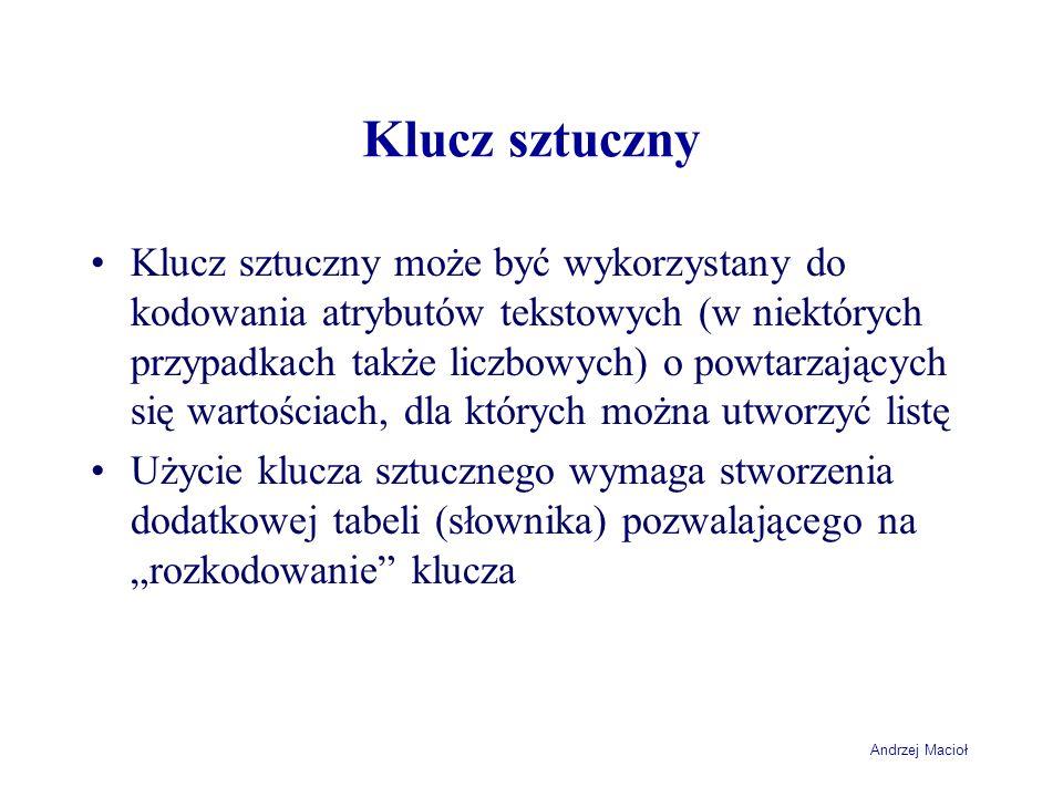 Andrzej Macioł Klucz sztuczny Klucz sztuczny może być wykorzystany do kodowania atrybutów tekstowych (w niektórych przypadkach także liczbowych) o powtarzających się wartościach, dla których można utworzyć listę Użycie klucza sztucznego wymaga stworzenia dodatkowej tabeli (słownika) pozwalającego na rozkodowanie klucza