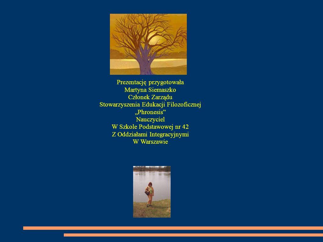 Prezentację przygotowała Martyna Siemaszko Członek Zarządu Stowarzyszenia Edukacji Filozoficznej Phronesis Nauczyciel W Szkole Podstawowej nr 42 Z Odd