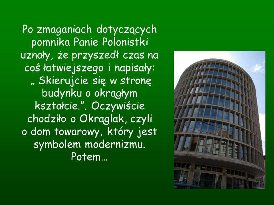 Po zmaganiach dotyczących pomnika Panie Polonistki uznały, że przyszedł czas na coś łatwiejszego i napisały: Skierujcie się w stronę budynku o okrągły