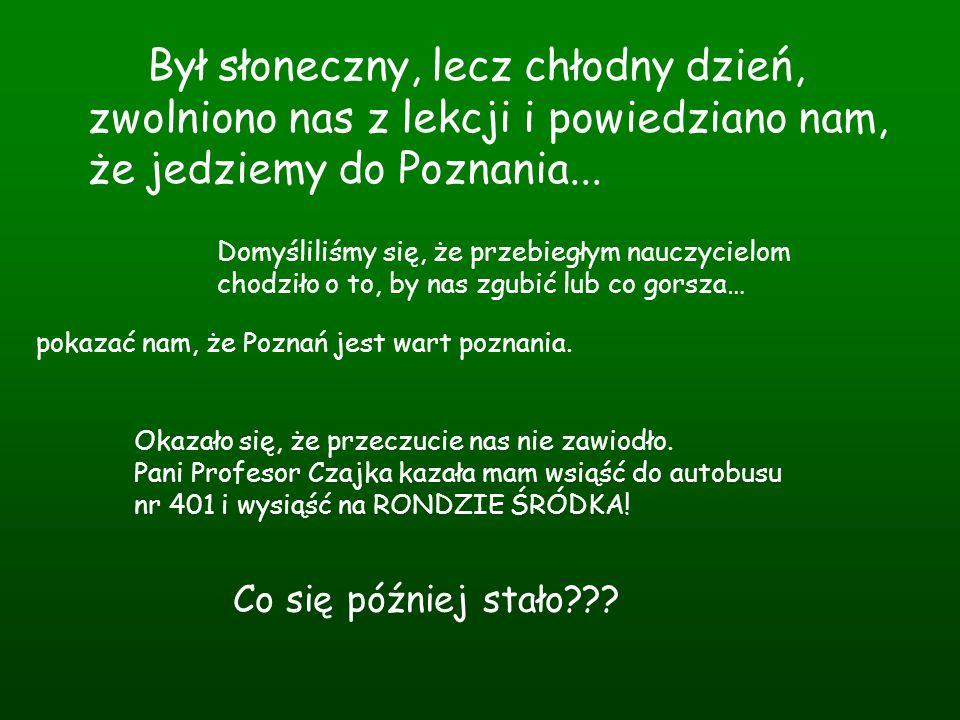 Gdy wysiedliśmy z autobusu czekała ma nas pierwsza zagadka od ukochanych Polonistek: Musicie dojść do ulicy, która ma dawną nazwę miasta łączącego Ostrów Tumski z lewobrzeżnym Poznaniem, w tym mieście urodził się Karol Libelt.