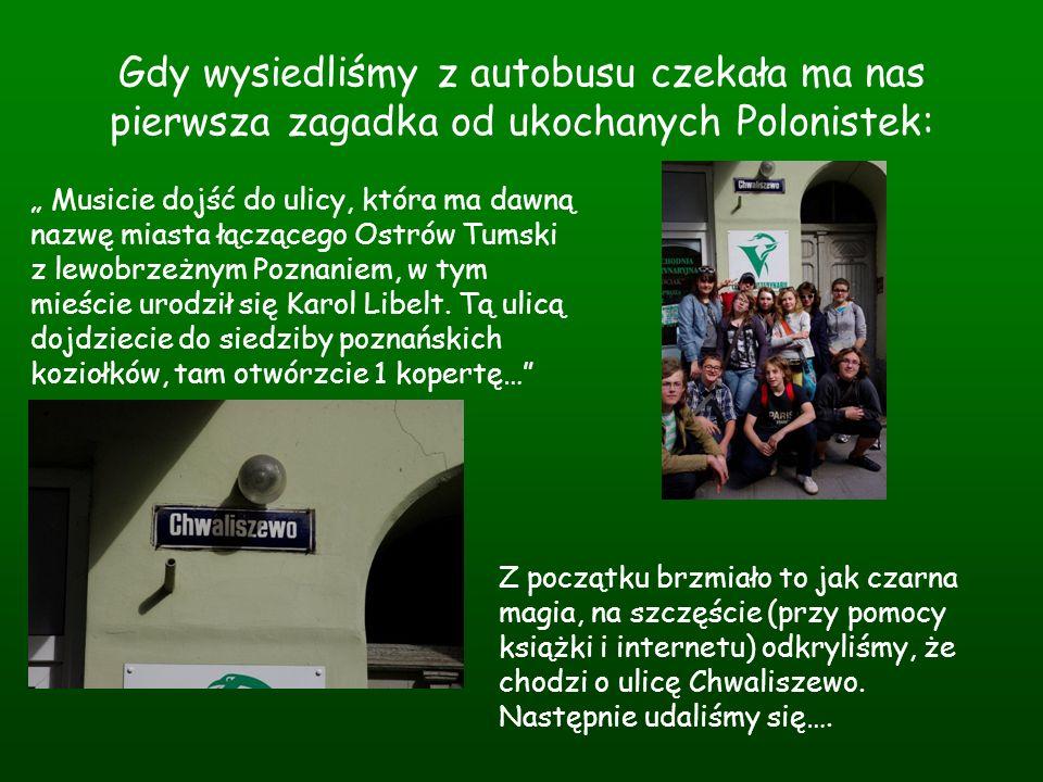 Gdy wysiedliśmy z autobusu czekała ma nas pierwsza zagadka od ukochanych Polonistek: Musicie dojść do ulicy, która ma dawną nazwę miasta łączącego Ost