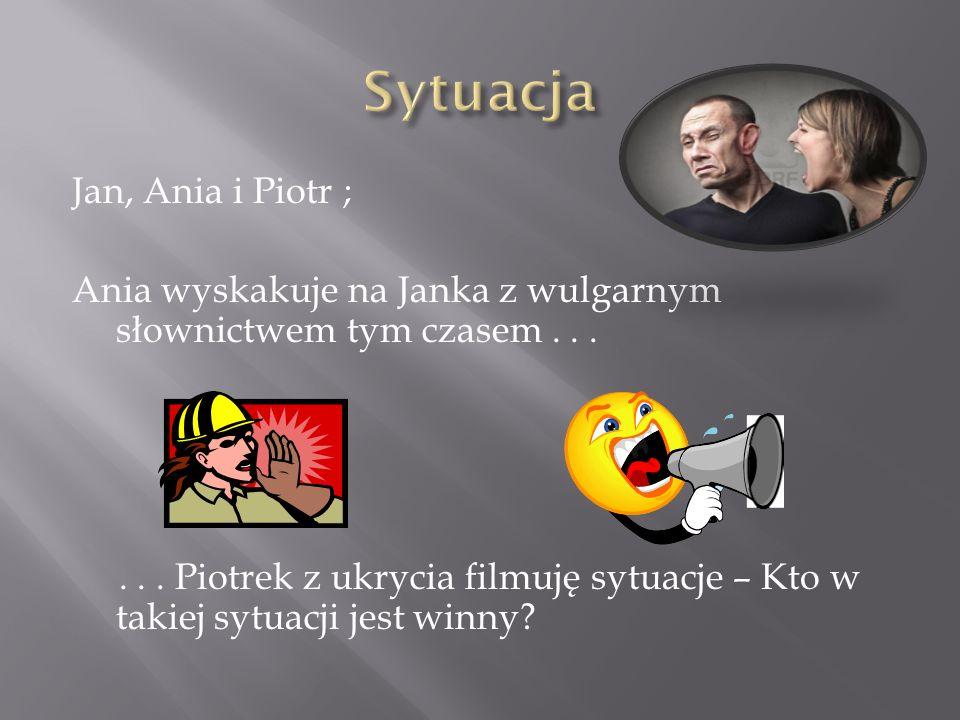 Jan, Ania i Piotr ; Ania wyskakuje na Janka z wulgarnym słownictwem tym czasem......