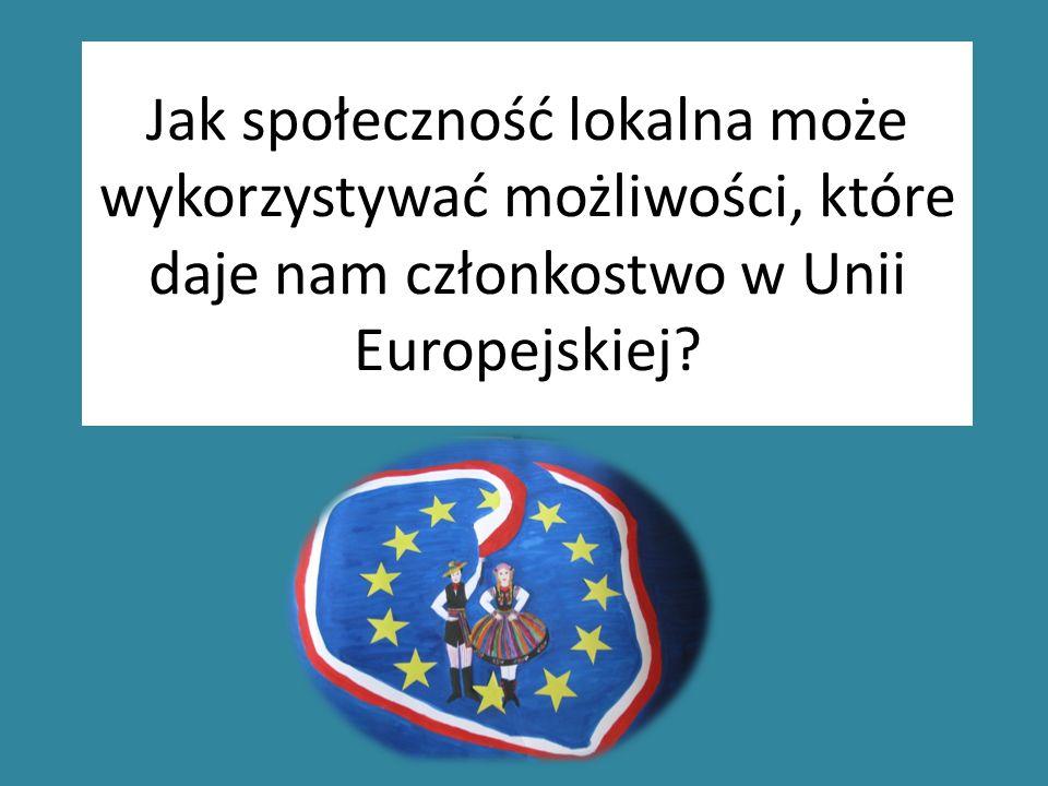 Jak społeczność lokalna może wykorzystywać możliwości, które daje nam członkostwo w Unii Europejskiej?