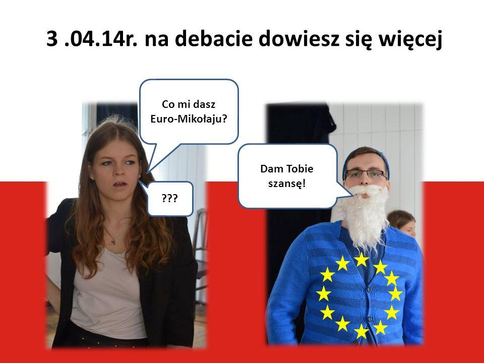 3.04.14r. na debacie dowiesz się więcej Co mi dasz Euro-Mikołaju? Dam Tobie szansę! ???