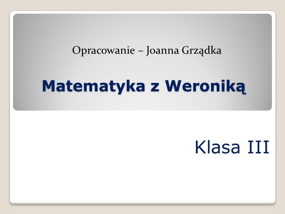 Klasa III Opracowanie – Joanna Grządka Matematyka z Weroniką Matematyka z Weroniką