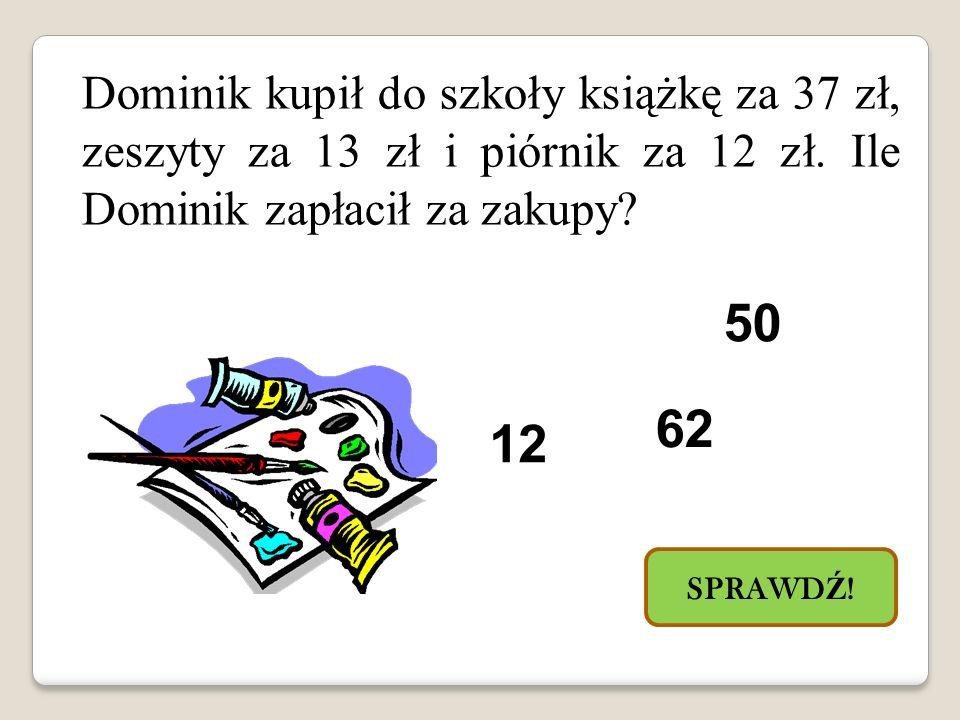 Dominik kupił do szkoły książkę za 37 zł, zeszyty za 13 zł i piórnik za 12 zł.