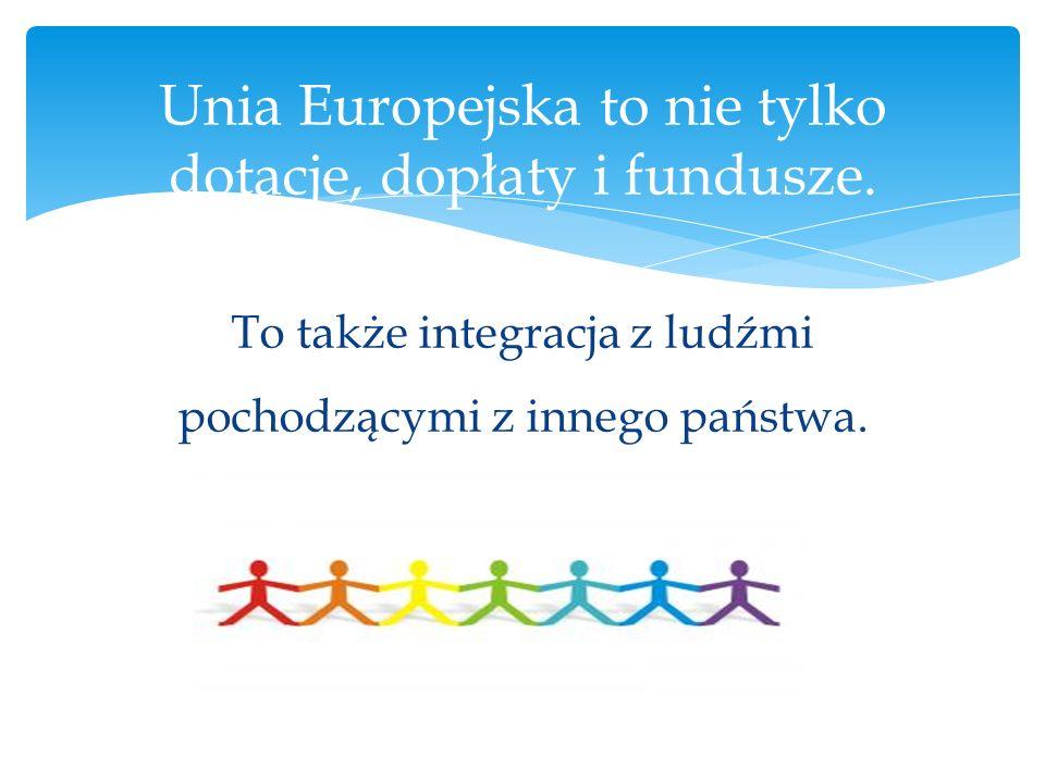 To także integracja z ludźmi pochodzącymi z innego państwa. Unia Europejska to nie tylko dotacje, dopłaty i fundusze.