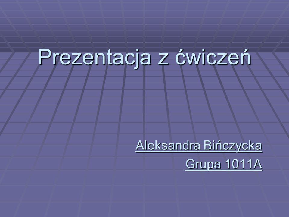 Prezentacja z ćwiczeń Aleksandra Bińczycka Grupa 1011A