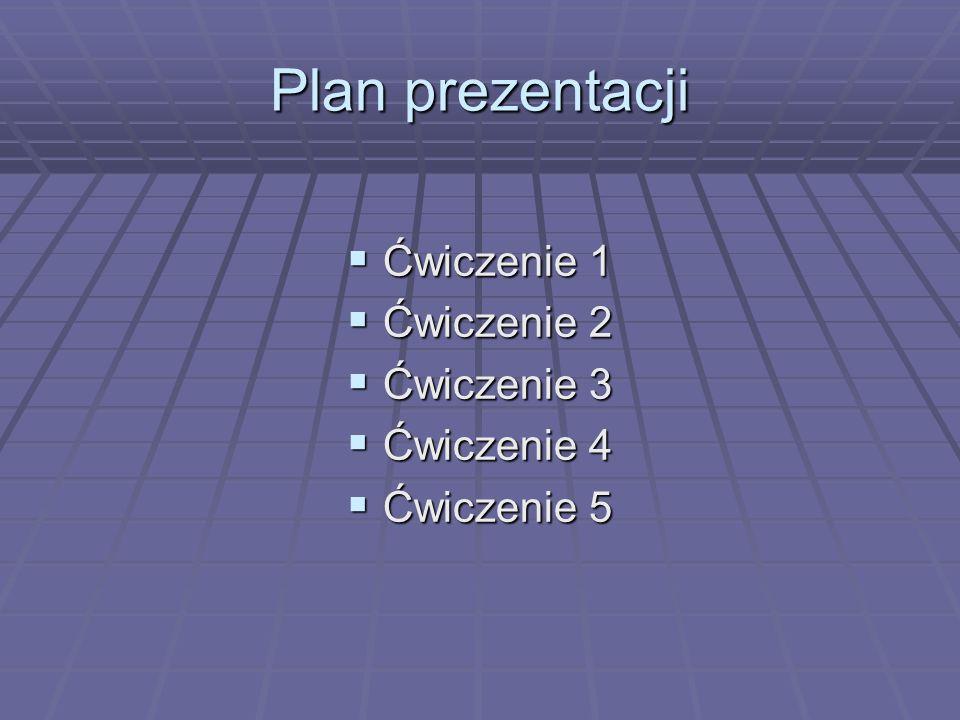 Plan prezentacji Ćwiczenie 1 Ćwiczenie 1 Ćwiczenie 2 Ćwiczenie 2 Ćwiczenie 3 Ćwiczenie 3 Ćwiczenie 4 Ćwiczenie 4 Ćwiczenie 5 Ćwiczenie 5
