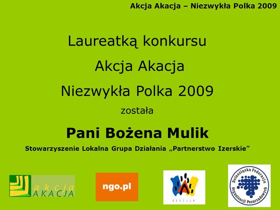 Akcja Akacja – Niezwykła Polka 2009 Laureatką konkursu Akcja Akacja Niezwykła Polka 2009 została Pani Bożena Mulik Stowarzyszenie Lokalna Grupa Działa