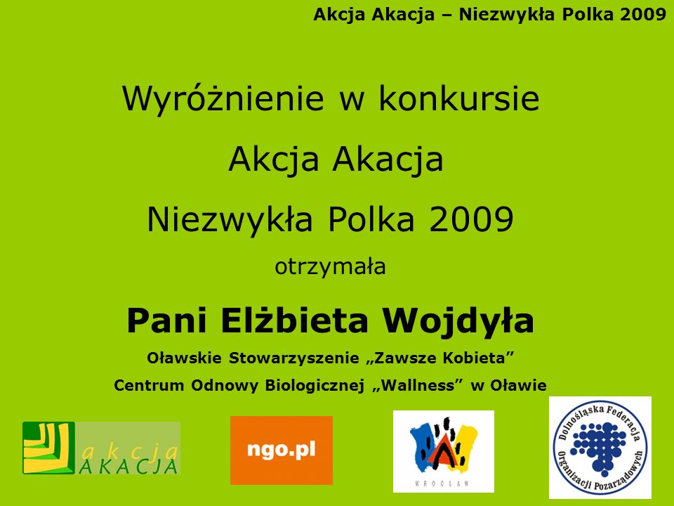 Akcja Akacja – Niezwykła Polka 2009 Wyróżnienie w konkursie Akcja Akacja Niezwykła Polka 2009 otrzymała Pani Elżbieta Wojdyła Oławskie Stowarzyszenie