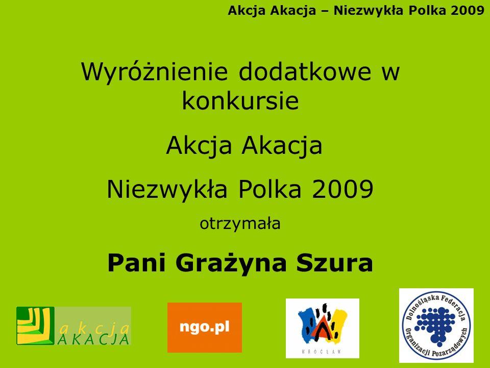 Akcja Akacja – Niezwykła Polka 2009 Wyróżnienie dodatkowe w konkursie Akcja Akacja Niezwykła Polka 2009 otrzymała Pani Grażyna Szura