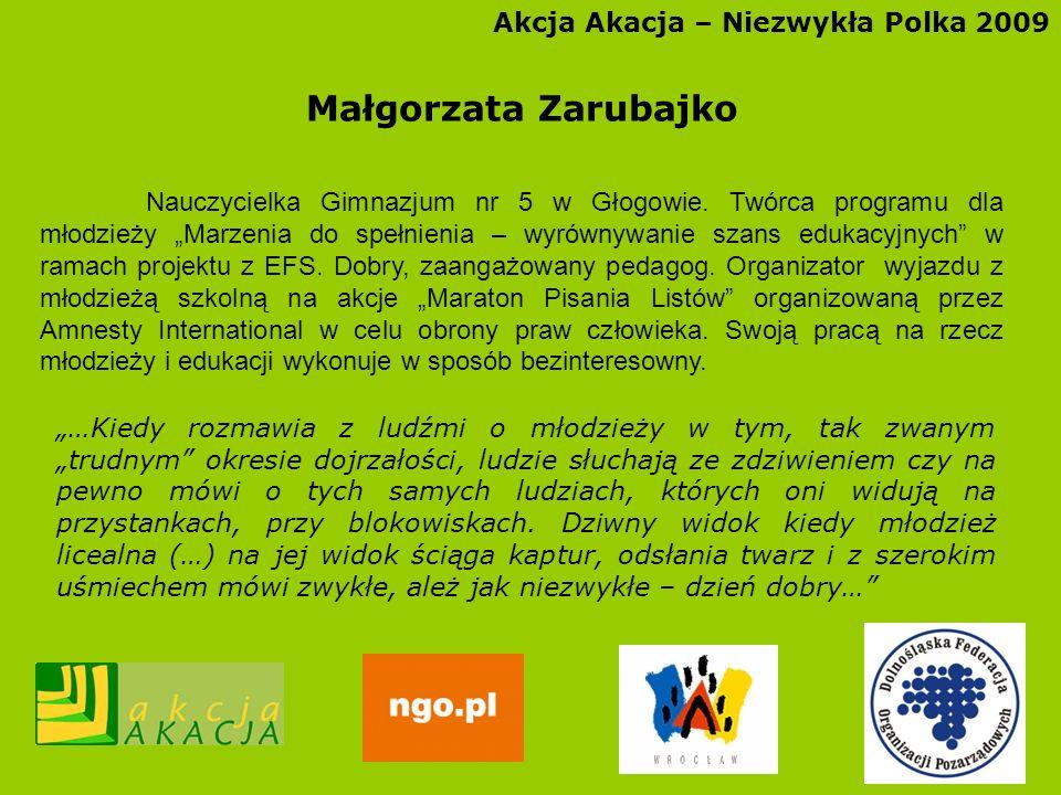 Akcja Akacja – Niezwykła Polka 2009 Małgorzata Zarubajko Nauczycielka Gimnazjum nr 5 w Głogowie. Twórca programu dla młodzieży Marzenia do spełnienia