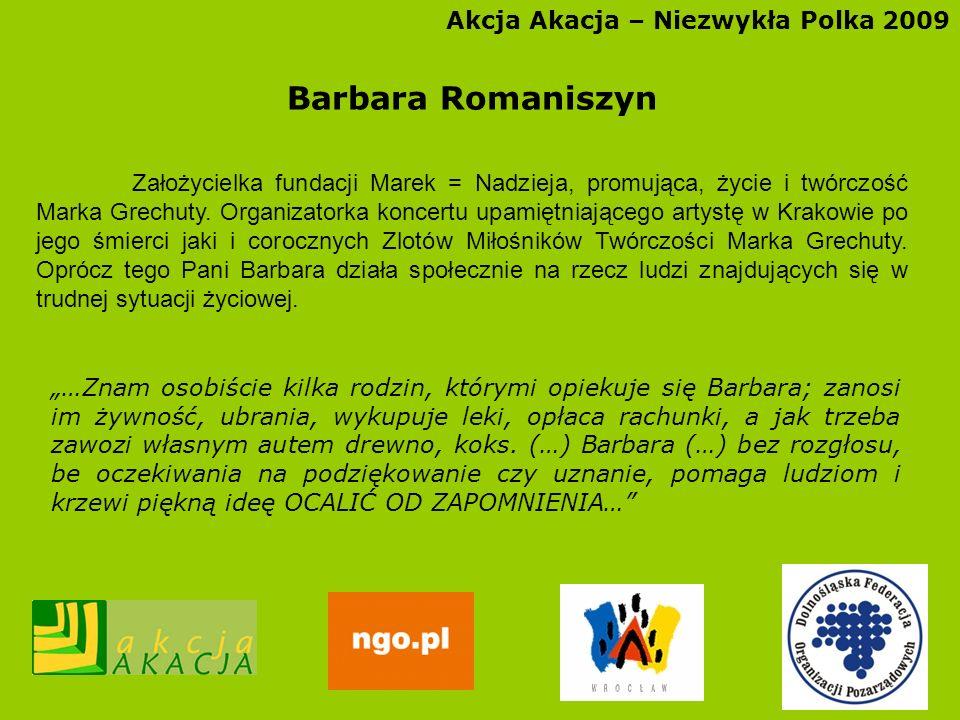 Akcja Akacja – Niezwykła Polka 2009 Barbara Romaniszyn Założycielka fundacji Marek = Nadzieja, promująca, życie i twórczość Marka Grechuty. Organizato
