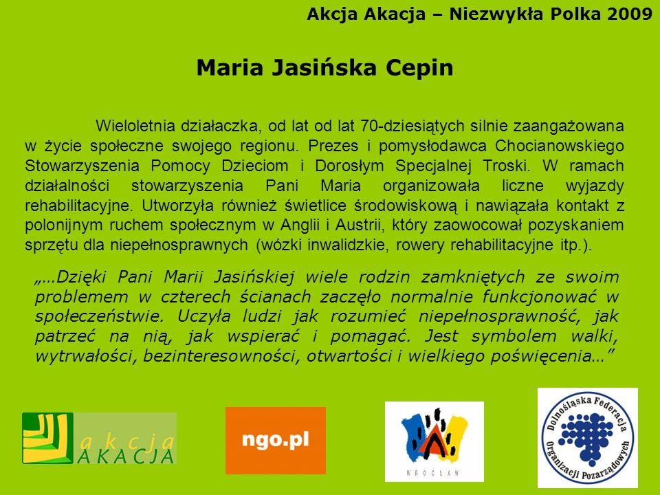 Akcja Akacja – Niezwykła Polka 2009 Maria Jasińska Cepin Wieloletnia działaczka, od lat od lat 70-dziesiątych silnie zaangażowana w życie społeczne sw