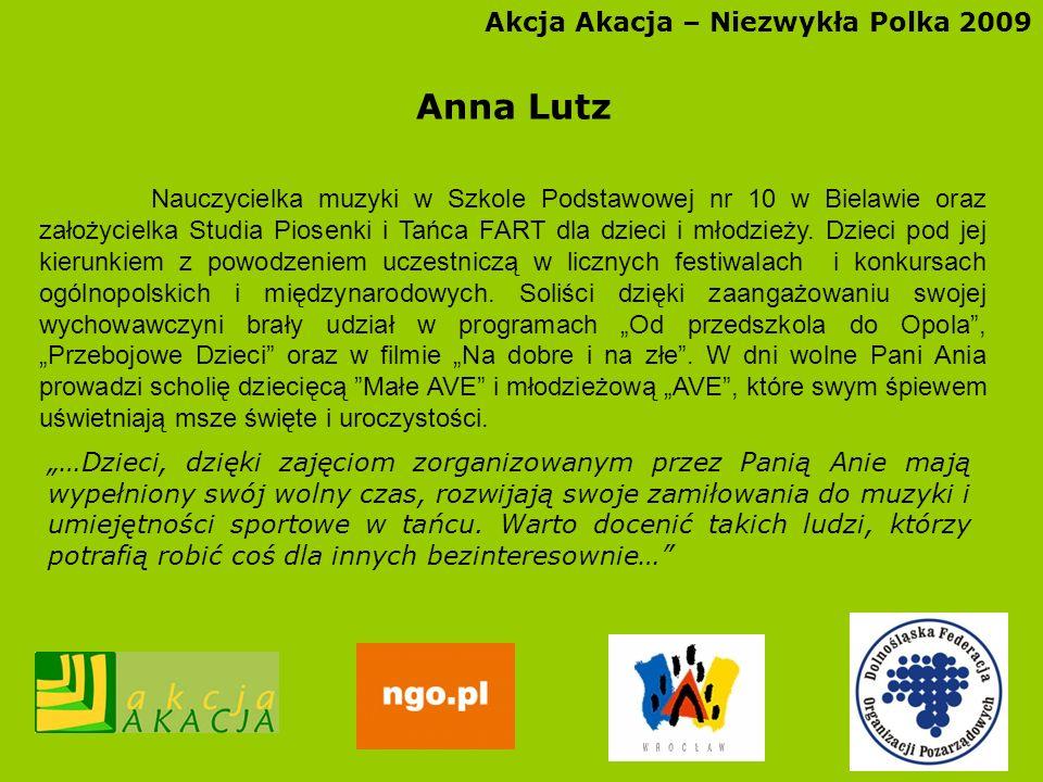 Akcja Akacja – Niezwykła Polka 2009 Anna Lutz Nauczycielka muzyki w Szkole Podstawowej nr 10 w Bielawie oraz założycielka Studia Piosenki i Tańca FART