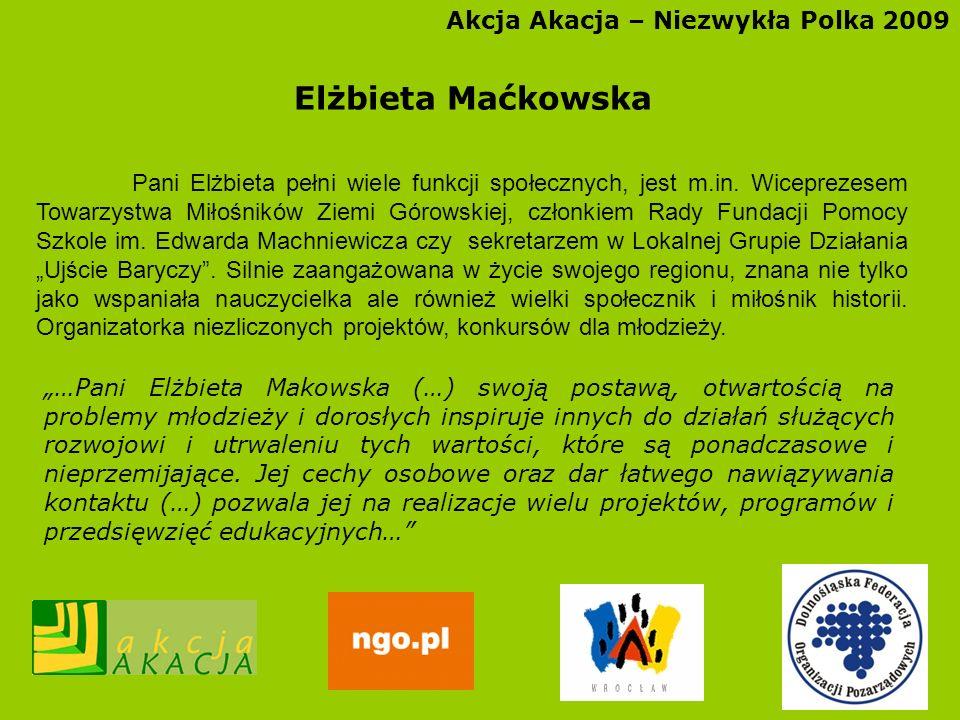 Akcja Akacja – Niezwykła Polka 2009 Elżbieta Maćkowska Pani Elżbieta pełni wiele funkcji społecznych, jest m.in. Wiceprezesem Towarzystwa Miłośników Z