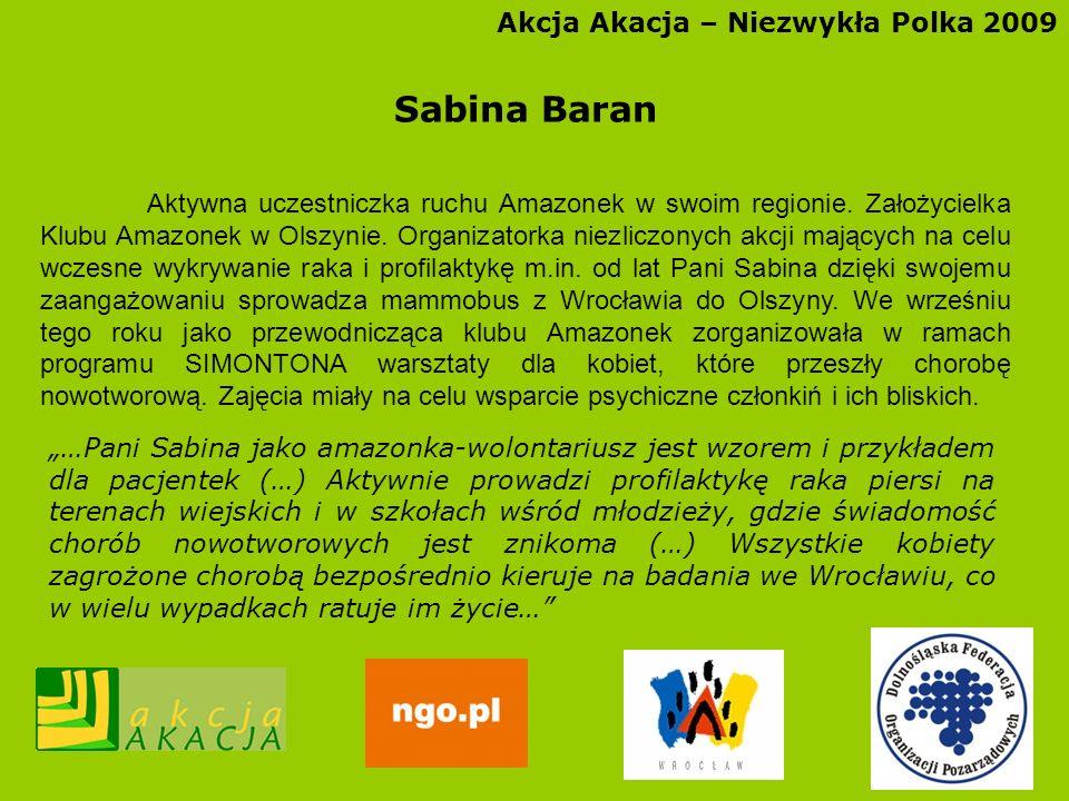Akcja Akacja – Niezwykła Polka 2009 Sabina Baran Aktywna uczestniczka ruchu Amazonek w swoim regionie. Założycielka Klubu Amazonek w Olszynie. Organiz