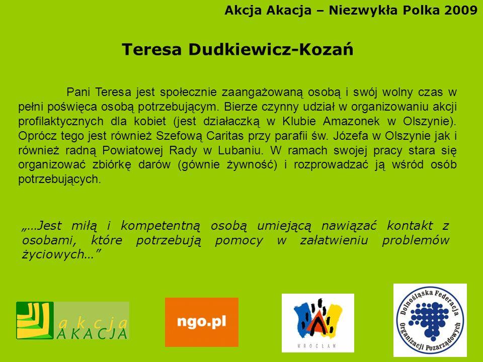 Akcja Akacja – Niezwykła Polka 2009 Teresa Dudkiewicz-Kozań Pani Teresa jest społecznie zaangażowaną osobą i swój wolny czas w pełni poświęca osobą po