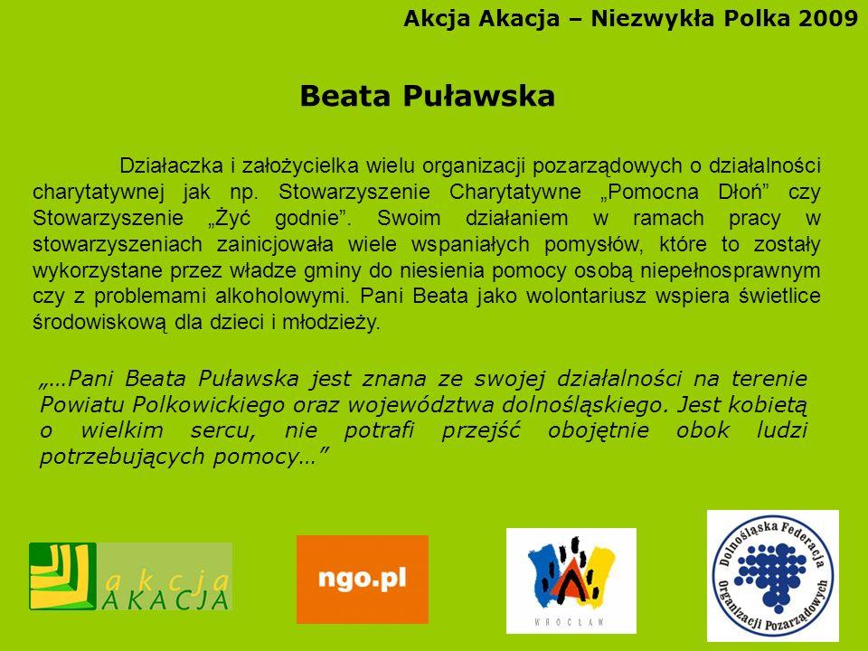 Akcja Akacja – Niezwykła Polka 2009 Beata Puławska Działaczka i założycielka wielu organizacji pozarządowych o działalności charytatywnej jak np. Stow