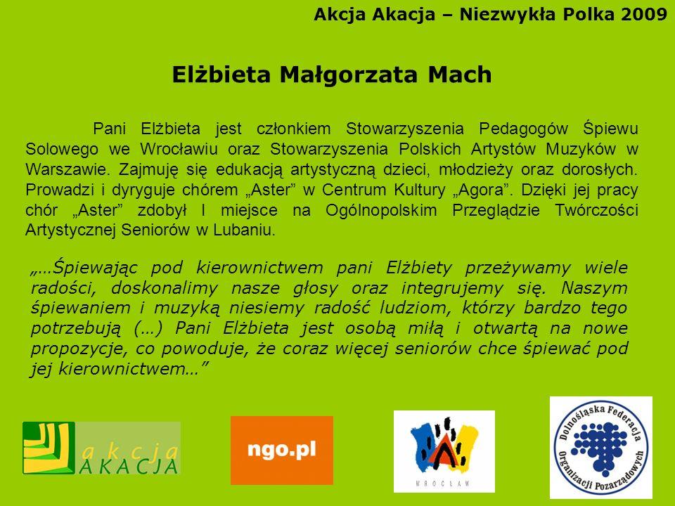 Akcja Akacja – Niezwykła Polka 2009 Elżbieta Małgorzata Mach Pani Elżbieta jest członkiem Stowarzyszenia Pedagogów Śpiewu Solowego we Wrocławiu oraz S