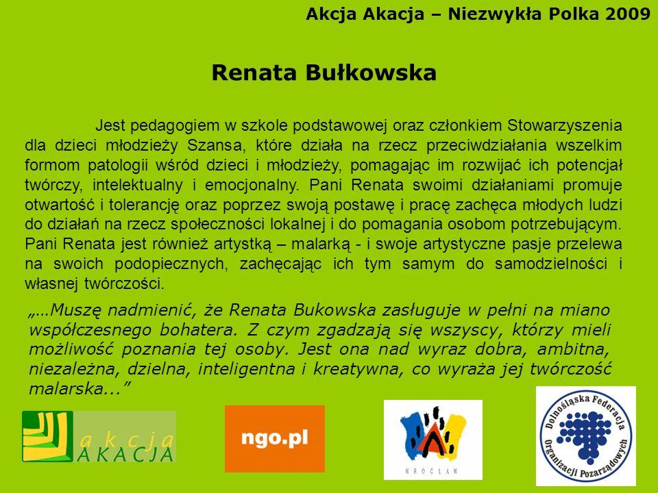 Akcja Akacja – Niezwykła Polka 2009 Renata Bułkowska Jest pedagogiem w szkole podstawowej oraz członkiem Stowarzyszenia dla dzieci młodzieży Szansa, k