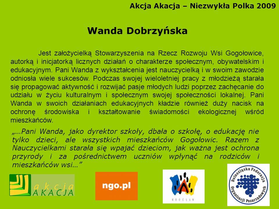 Akcja Akacja – Niezwykła Polka 2009 Wanda Dobrzyńska Jest założycielką Stowarzyszenia na Rzecz Rozwoju Wsi Gogołowice, autorką i inicjatorką licznych